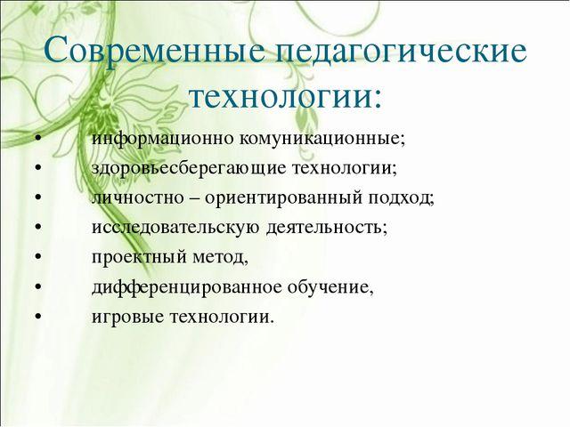 Современные педагогические технологии: •информационно комуникационные; •здо...