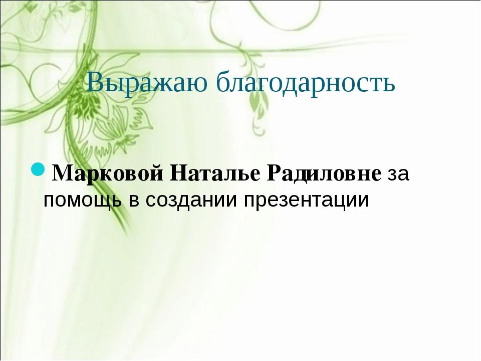 Выражаю благодарность Марковой Наталье Радиловне за помощь в создании презент...