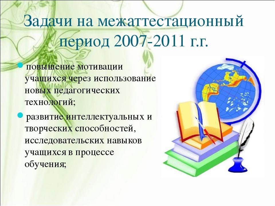 Задачи на межаттестационный период 2007-2011 г.г. повышение мотивации учащихс...