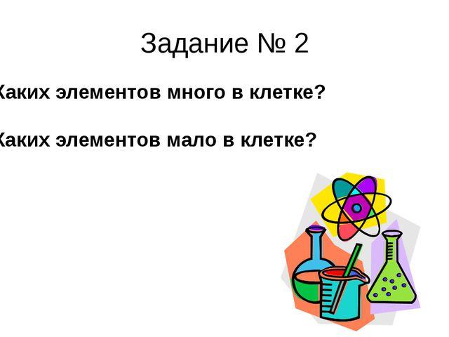 Задание № 2 А) Каких элементов много в клетке? Б) Каких элементов мало в клет...