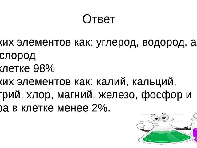 Ответ Таких элементов как: углерод, водород, азот, кислород в клетке 98% Таки...
