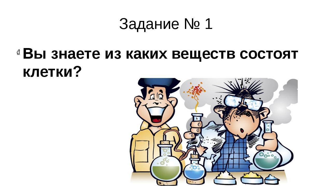 Задание № 1 Вы знаете из каких веществ состоят клетки?