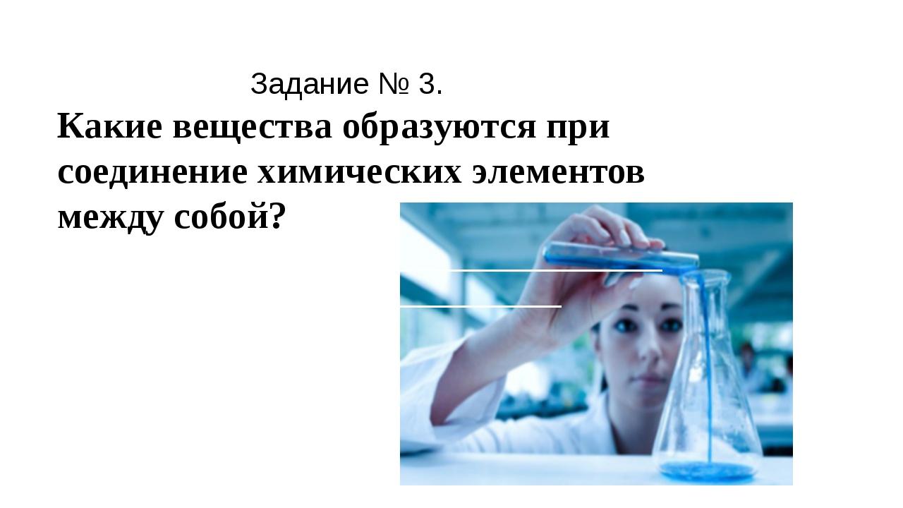 Задание № 3. Какие вещества образуются при соединение химических элементов м...