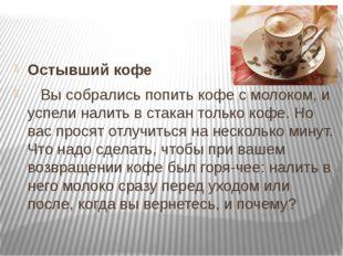 Остывший кофе  Вы собрались попить кофе с молоком, и успели налить в стака