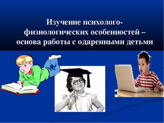 Изучение психолого-физиологических особенностей – основа работы с одаренными...