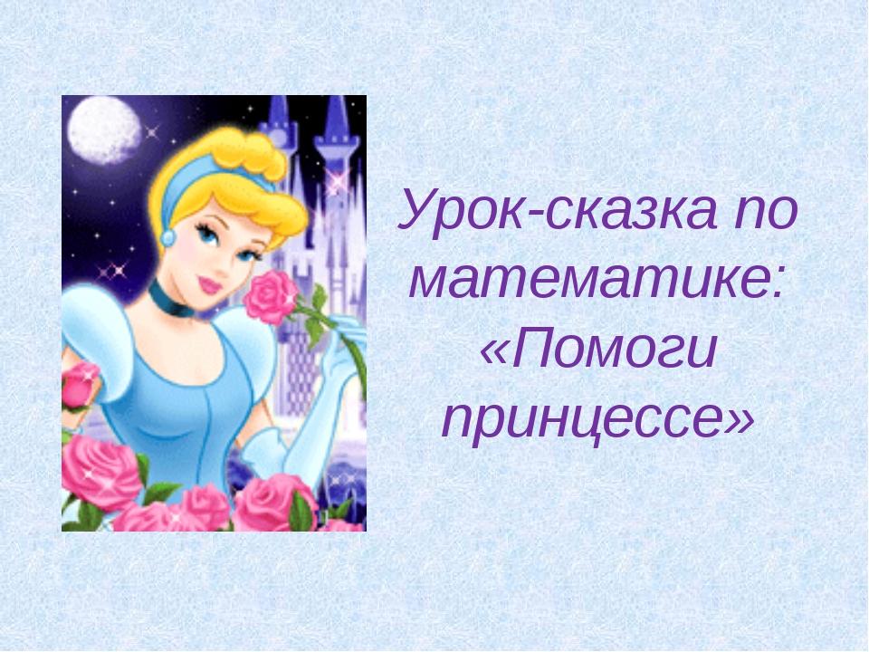 Урок-сказка по математике: «Помоги принцессе»
