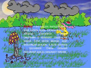 Дождь – это осадки, выпадающие в виде капель воды. Капельки воды в облаках с