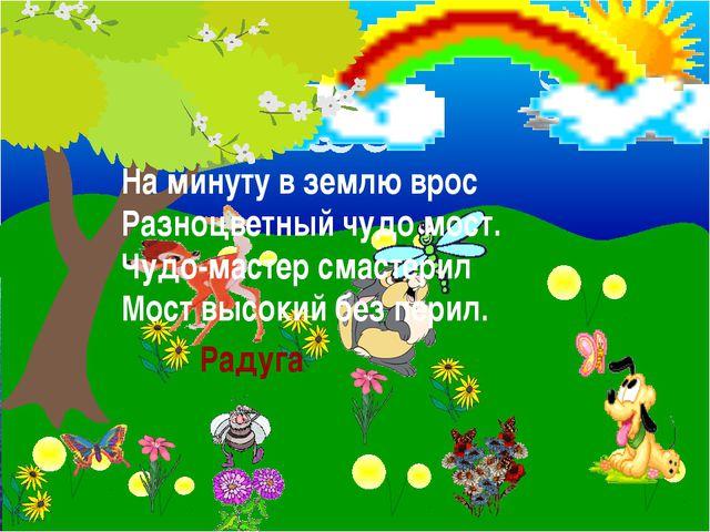 На минуту в землю врос Разноцветный чудо мост. Чудо-мастер смастерил Мост вы...