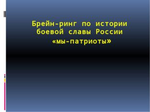 Брейн-ринг по истории боевой славы России «мы-патриоты»