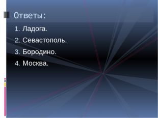 Ладога. Севастополь. Бородино. Москва. Ответы: