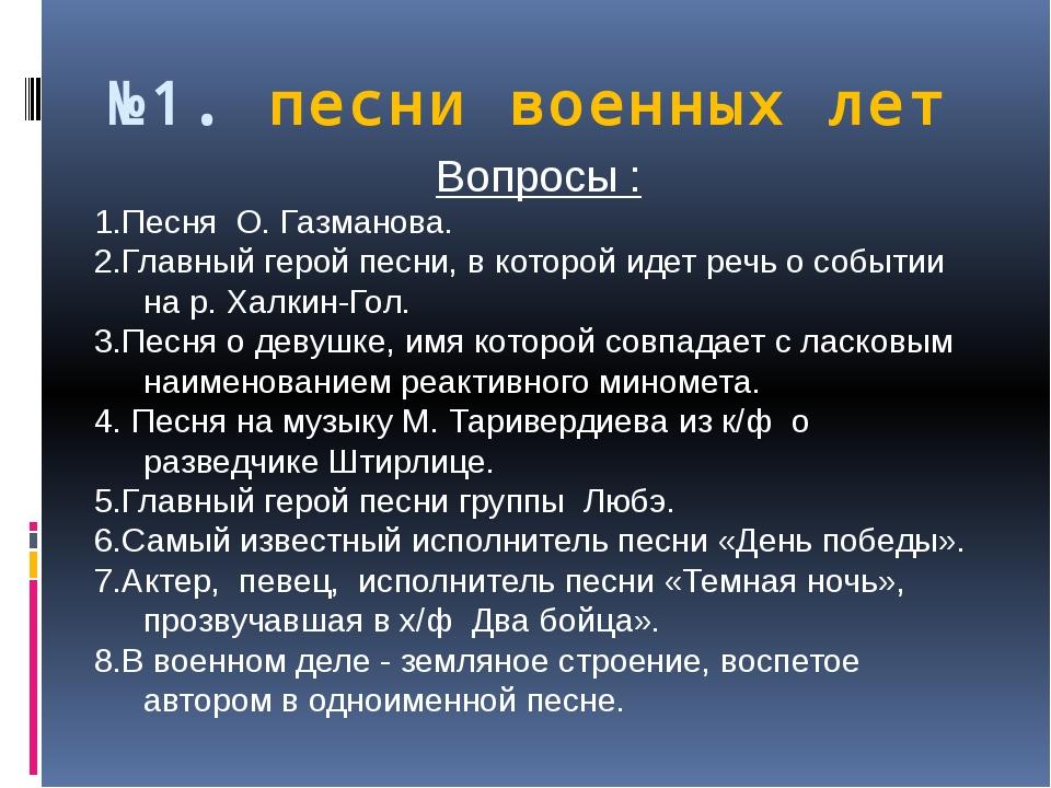 №1. песни военных лет Вопросы : 1.Песня О. Газманова. 2.Главный герой песни,...