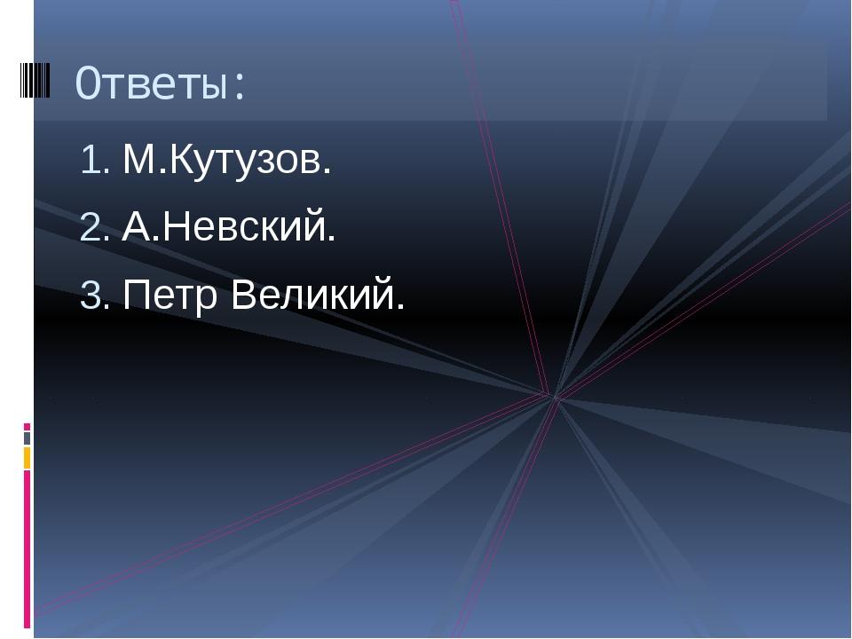 М.Кутузов. А.Невский. Петр Великий. Ответы: