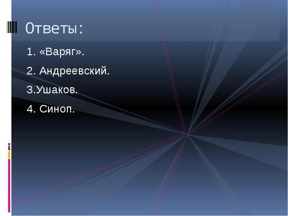 1. «Варяг». 2. Андреевский. 3.Ушаков. 4. Синоп. Ответы: