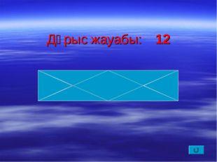 Дұрыс жауабы:12