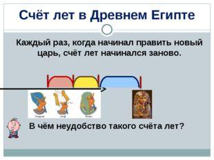 Счёт лет в Древнем Египте Каждый раз, когда начинал править новый царь, счёт