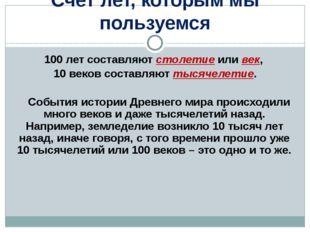 100 лет составляют столетие или век, 10 веков составляют тысячелетие. Событи