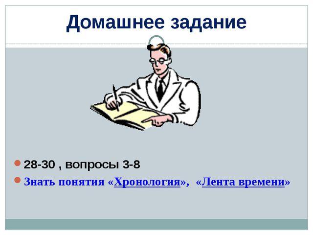 Домашнее задание 28-30 , вопросы 3-8 Знать понятия «Хронология», «Лента време...