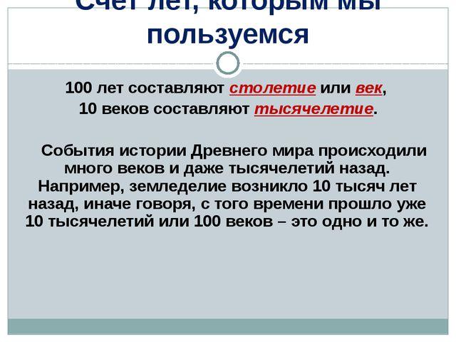 100 лет составляют столетие или век, 10 веков составляют тысячелетие. Событи...