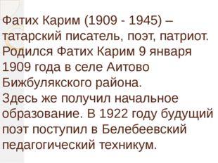Фатих Карим (1909 - 1945) – татарский писатель, поэт, патриот. Родился Фатих
