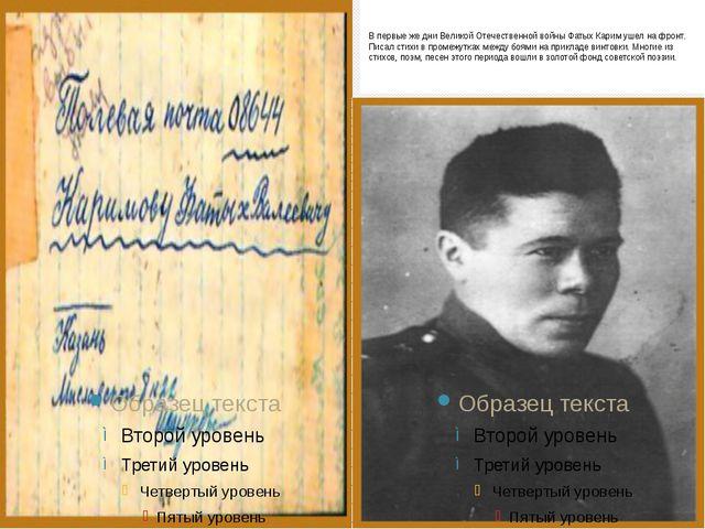 В первые же дни Великой Отечественной войны Фатых Карим ушел на фронт. Писал...