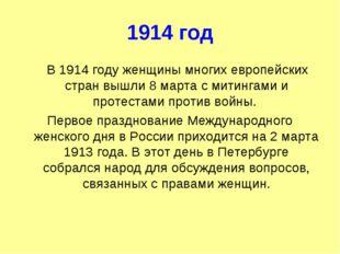 1914 год В 1914 году женщины многих европейских стран вышли 8 марта с митинга