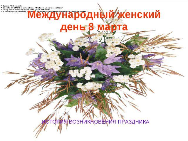 Международный женский день 8 марта ИСТОРИЯ ВОЗНИКНОВЕНИЯ ПРАЗДНИКА