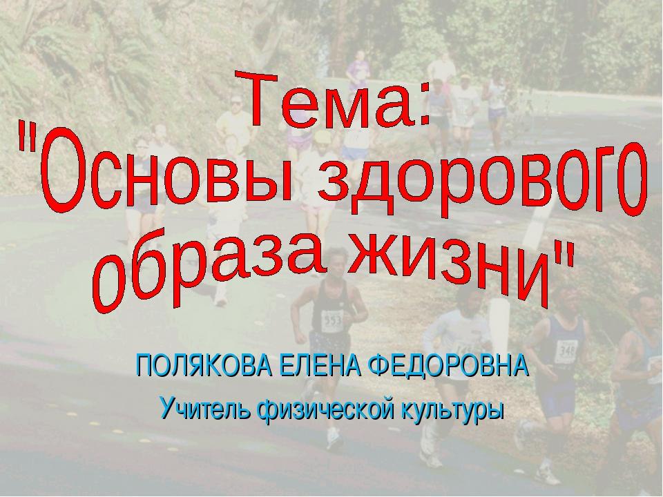 ПОЛЯКОВА ЕЛЕНА ФЕДОРОВНА Учитель физической культуры