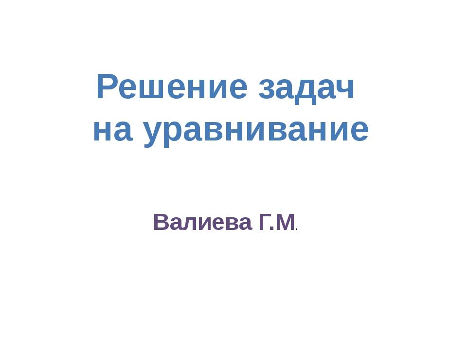 Решение задач на уравнивание Валиева Г.М.
