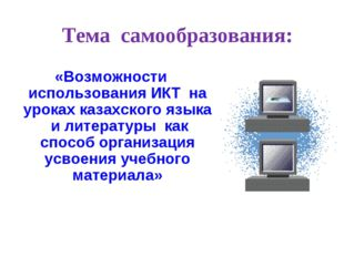 Тема самообразования: «Возможности использования ИКТ на уроках казахского язы