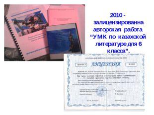 """* 2010 - залицензированна авторская работа """"УМК по казахской литературе для 6"""