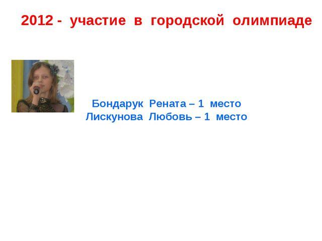 2012 - участие в городской олимпиаде Бондарук Рената – 1 место Лискунова Любо...