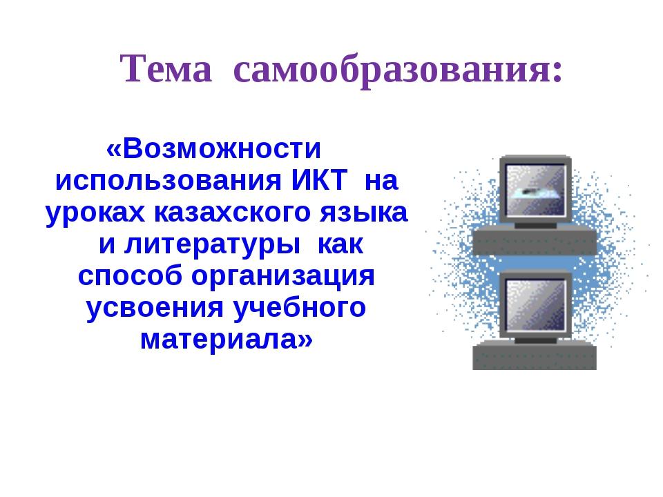 Тема самообразования: «Возможности использования ИКТ на уроках казахского язы...