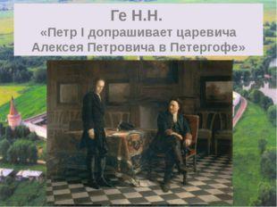 Ге Н.Н. «Петр I допрашивает царевича Алексея Петровича в Петергофе»