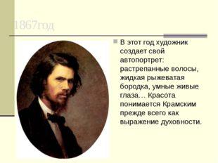 1867год В этот год художник создает свой автопортрет: растрепанные волосы, жи