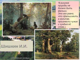 """«Дубовая роща» «Утро в сосновом лесу» """"В рисунке природы не должно быть фальш"""