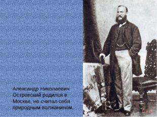 Александр Николаевич Островский родился в Москве, но считал себя природным в