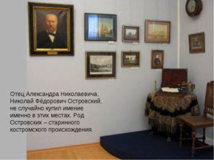 Отец Александра Николаевича, Николай Фёдорович Островский, не случайно купил