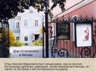 Дом Островского в Москве Отец Николая Фёдоровича был священником, сам он окон