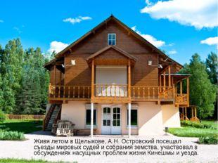 Живя летом в Щелыкове, А.Н. Островский посещал съезды мировых судей и собран