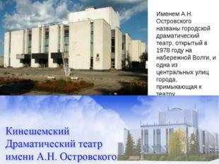Именем А.Н. Островского названы городской драматический театр, открытый в 19