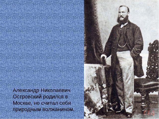 Александр Николаевич Островский родился в Москве, но считал себя природным в...