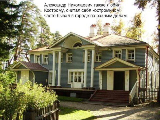 Александр Николаевич также любил Кострому, считал себя костромичом, часто быв...