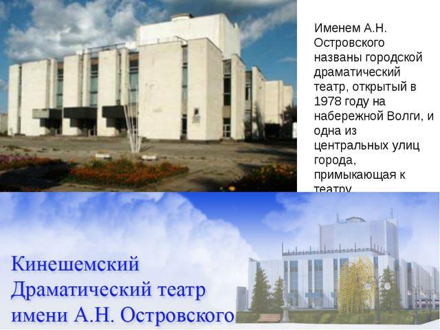 Именем А.Н. Островского названы городской драматический театр, открытый в 19...