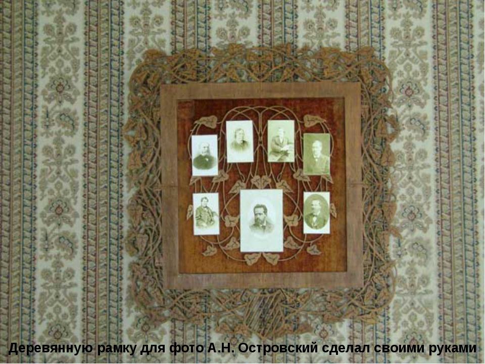Деревянную рамку для фото А.Н. Островский сделал своими руками