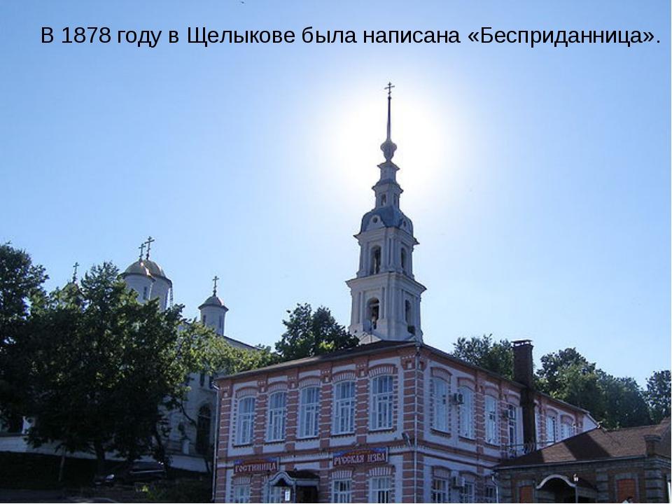 В 1878 году в Щелыкове была написана «Бесприданница».