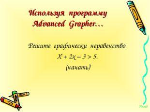 Используя программу Advanced Grapher… Решите графически неравенство Х2 + 2х –