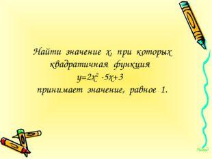 Найти значение х, при которых квадратичная функция у=2х2 -5х+3 принимает знач