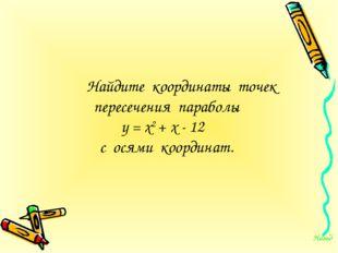 Найдите координаты точек пересечения параболы у = х2 + х - 12 с осями коорд