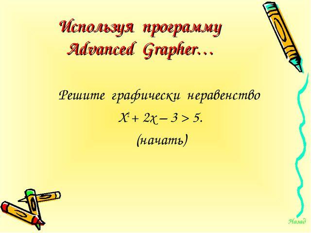 Используя программу Advanced Grapher… Решите графически неравенство Х2 + 2х –...