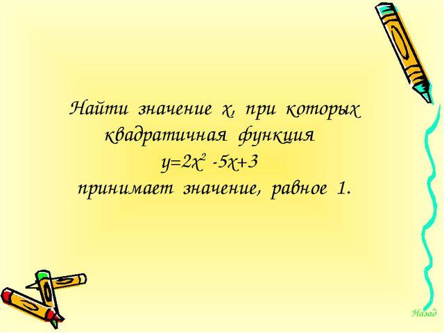 Найти значение х, при которых квадратичная функция у=2х2 -5х+3 принимает знач...